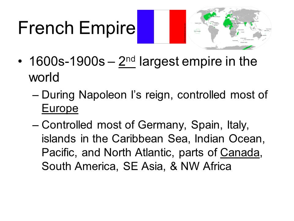 French Empire 1600s-1900s – 2 nd largest empire in the world –During Napoleon Is reign, controlled most of Europe –Controlled most of Germany, Spain,