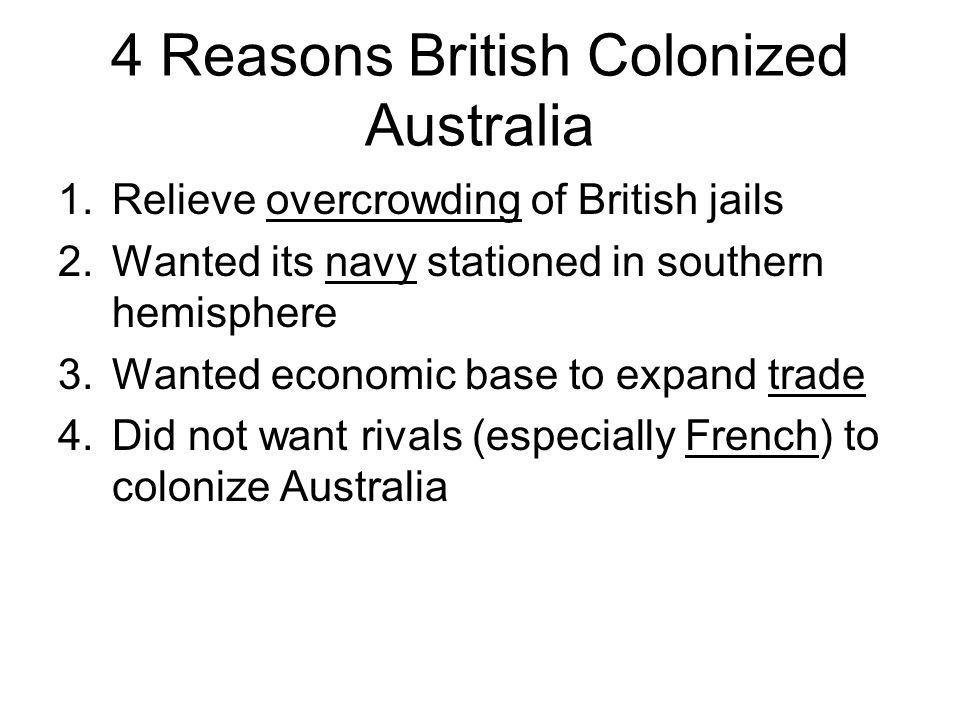 4 Reasons British Colonized Australia 1.Relieve overcrowding of British jails 2.Wanted its navy stationed in southern hemisphere 3.Wanted economic bas