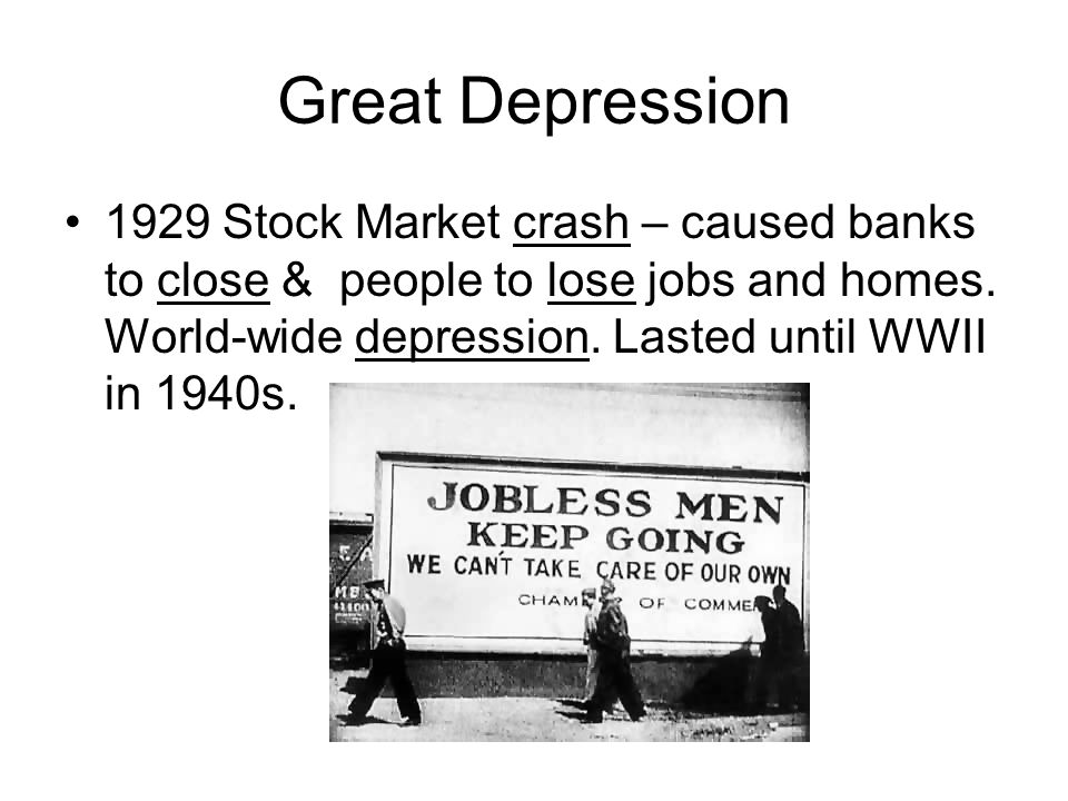 Great Depression 1929 Stock Market crash – caused banks to close & people to lose jobs and homes. World-wide depression. Lasted until WWII in 1940s.