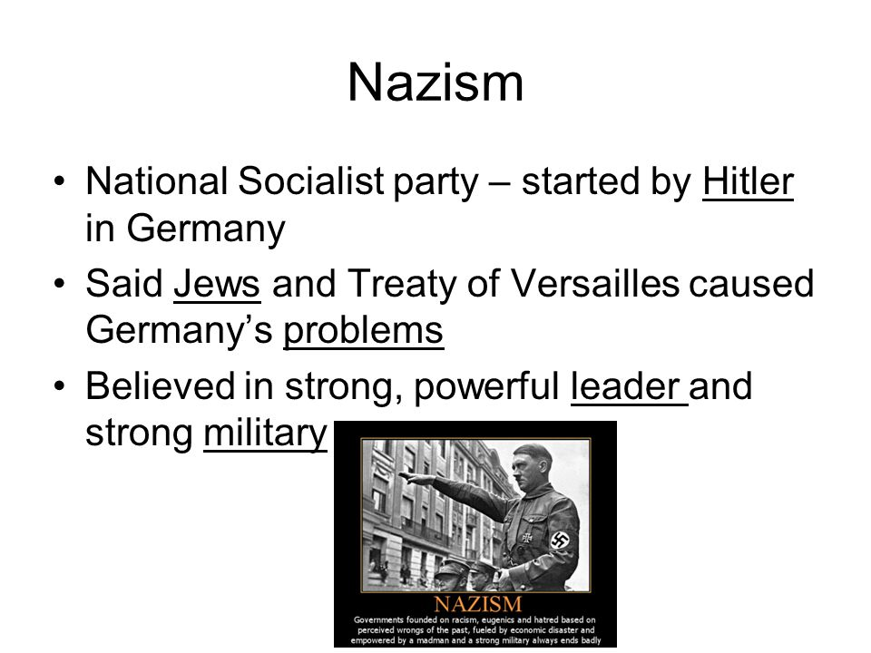 Nazism National Socialist party – started by Hitler in Germany Said Jews and Treaty of Versailles caused Germanys problems Believed in strong, powerfu