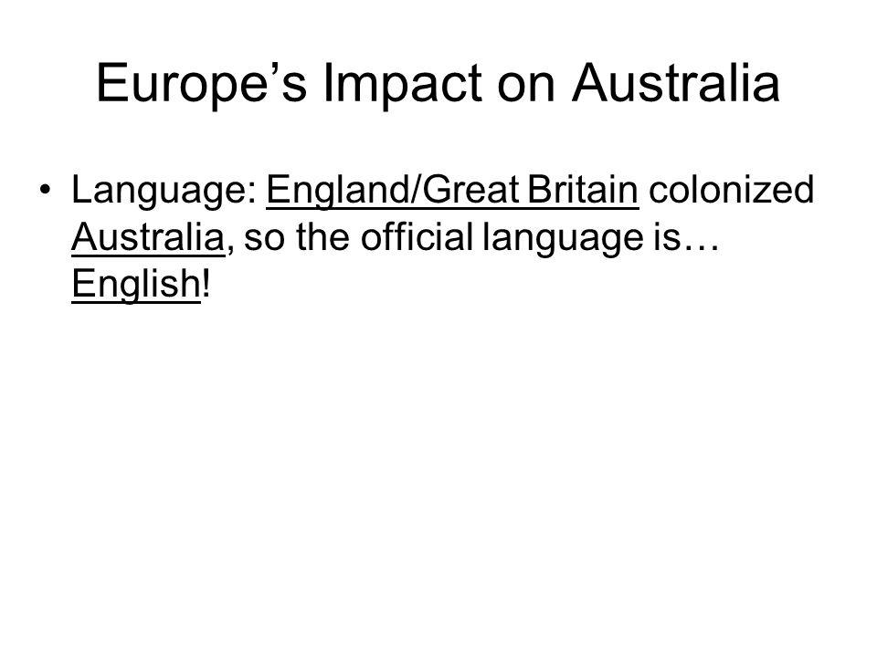 Europes Impact on Australia Language: England/Great Britain colonized Australia, so the official language is… English!