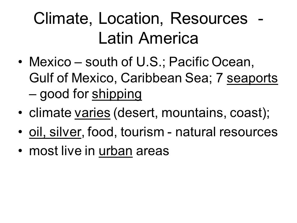 Climate, Location, Resources - Latin America Mexico – south of U.S.; Pacific Ocean, Gulf of Mexico, Caribbean Sea; 7 seaports – good for shipping clim