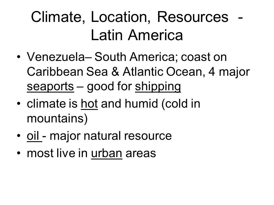 Climate, Location, Resources - Latin America Venezuela– South America; coast on Caribbean Sea & Atlantic Ocean, 4 major seaports – good for shipping c