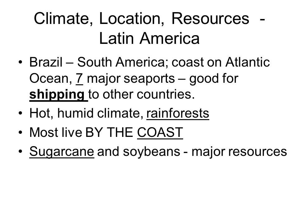 Climate, Location, Resources - Latin America Brazil – South America; coast on Atlantic Ocean, 7 major seaports – good for shipping to other countries.