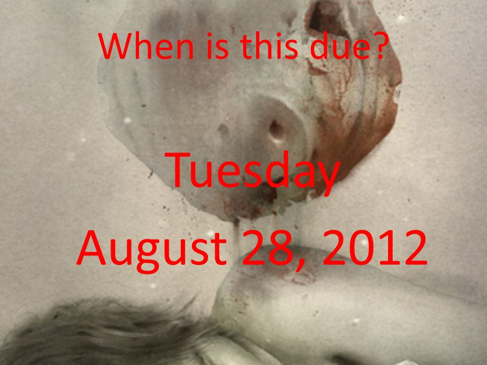When is this due? Tuesday August 28, 2012