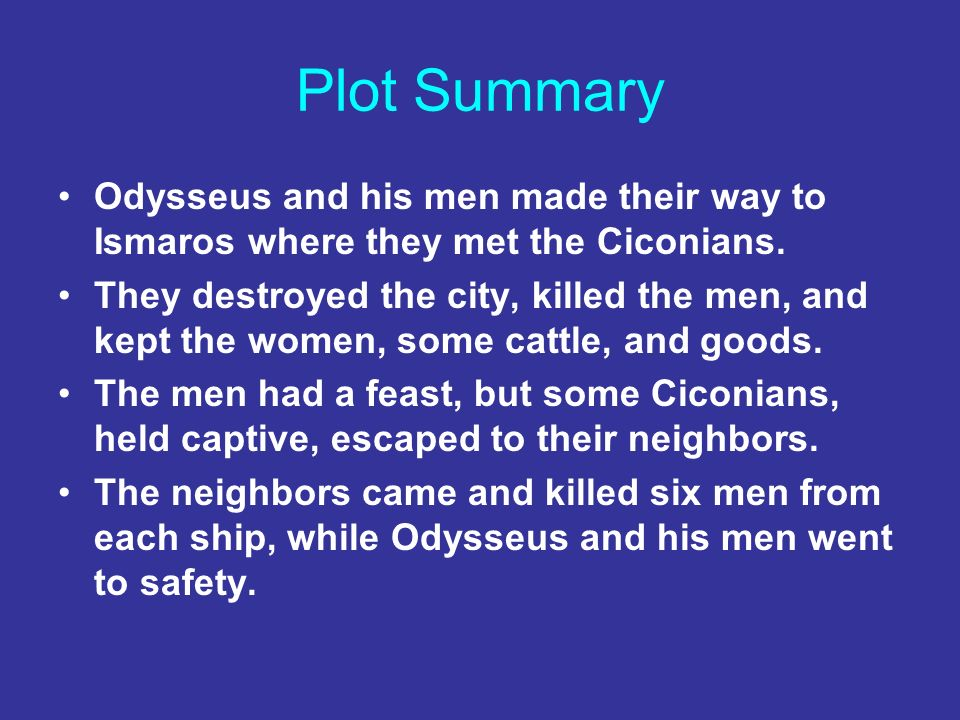 Plot Summary Odysseus and his men made their way to Ismaros where they met the Ciconians. They destroyed the city, killed the men, and kept the women,