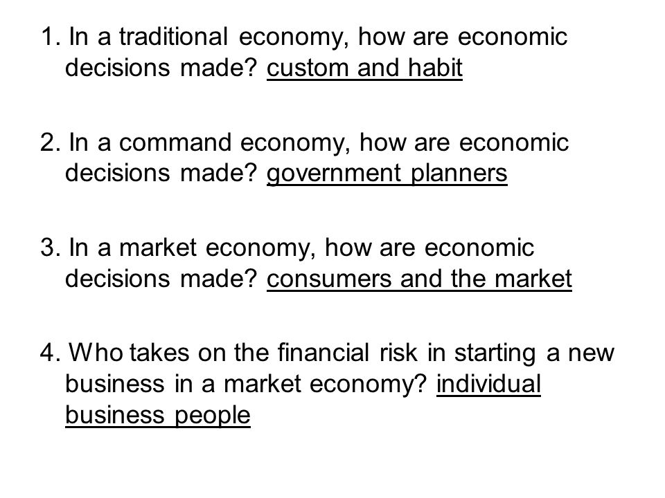 1. In a traditional economy, how are economic decisions made? custom and habit 2. In a command economy, how are economic decisions made? government pl