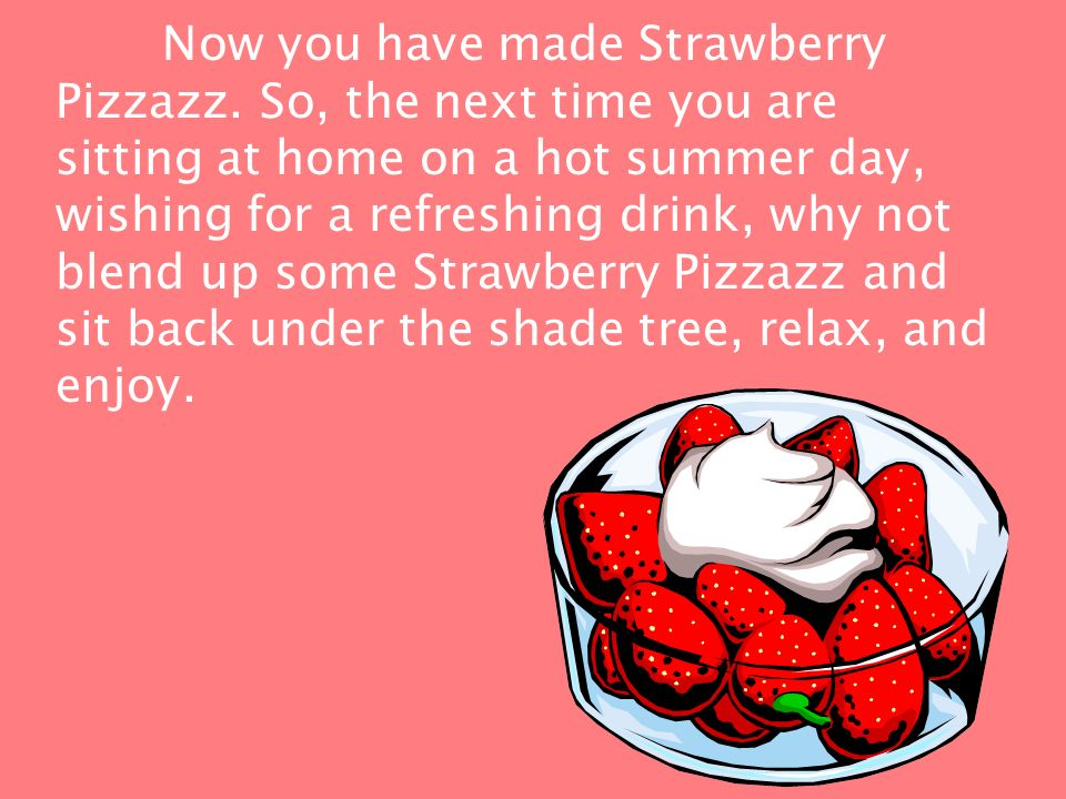 Making Strawberry Pizzazz is fairly simple. You will need: 1 can of frozen pink lemonade, 1 two liter bottle of ginger ale, 1 pint fresh strawberries,