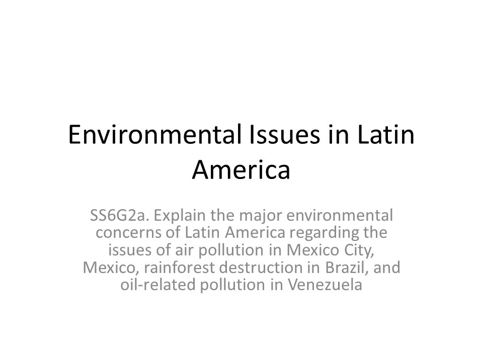 Environmental Issues in Latin America SS6G2a. Explain the major environmental concerns of Latin America regarding the issues of air pollution in Mexic
