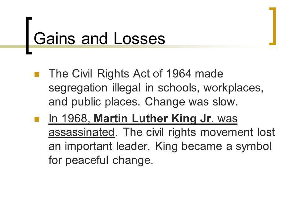 Gains and Losses The Civil Rights Act of 1964 made segregation illegal in schools, workplaces, and public places. Change was slow. In 1968, Martin Lut