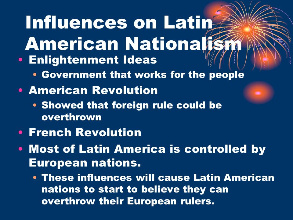 Influences on Latin American Nationalism Enlightenment Ideas Government that works for the people American Revolution Showed that foreign rule could b