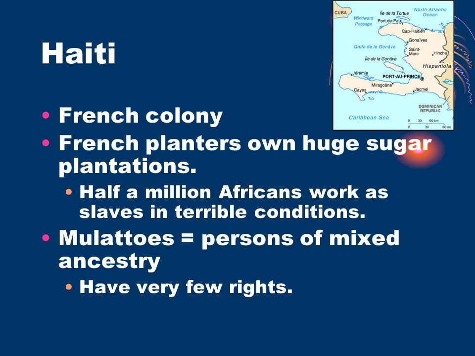 Haiti French colony French planters own huge sugar plantations. Half a million Africans work as slaves in terrible conditions. Mulattoes = persons of