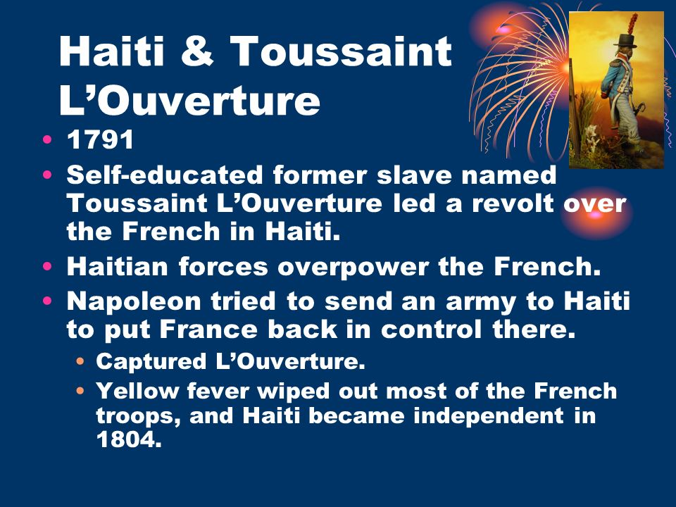 Haiti & Toussaint LOuverture 1791 Self-educated former slave named Toussaint LOuverture led a revolt over the French in Haiti. Haitian forces overpowe