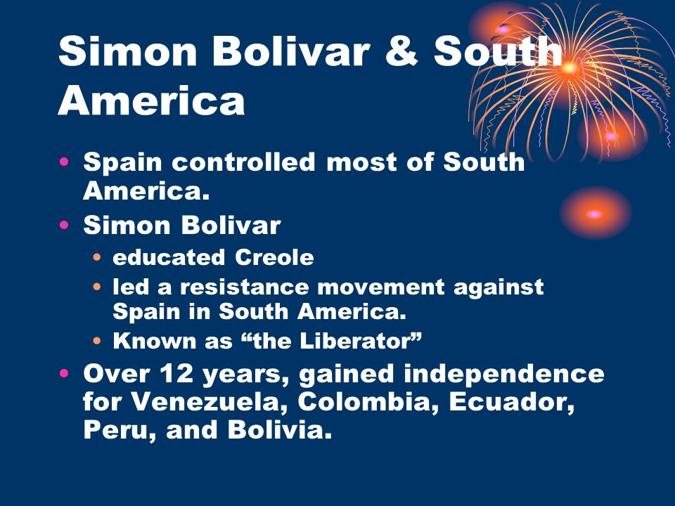Simon Bolivar & South America Spain controlled most of South America. Simon Bolivar educated Creole led a resistance movement against Spain in South A