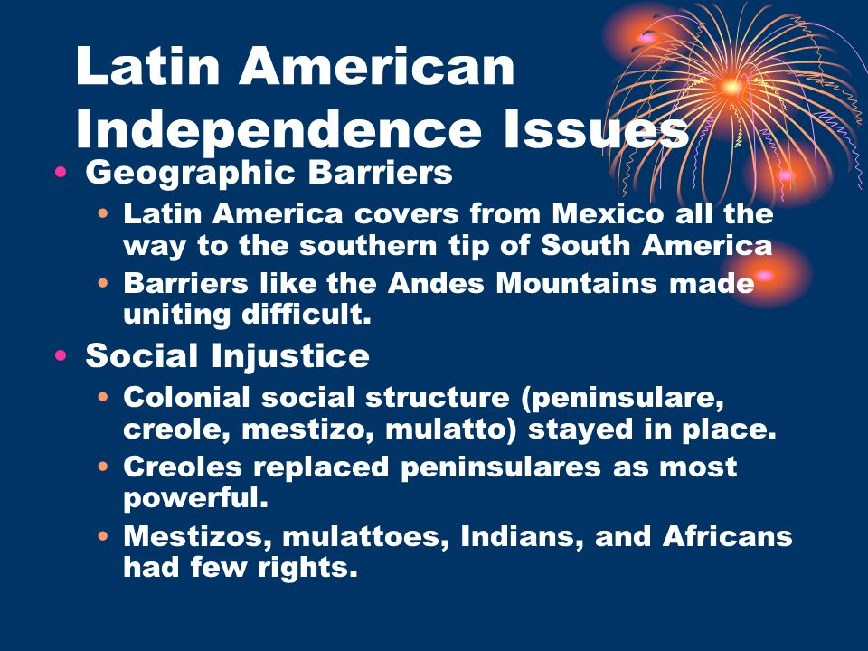 Latin American Independence Issues Geographic Barriers Latin America covers from Mexico all the way to the southern tip of South America Barriers like