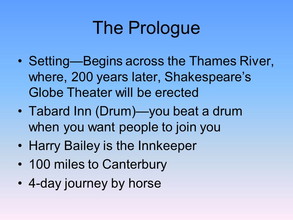 The Prologue Purpose of trip is as much social as religiousSpring Break Travel in a band for safety (Brigands and Highwaymen) Harry Bailey decrees that each pilgrim will provide 4 tales (29 X 4 =116) Winner will get a free dinner Generally, the best tales come from the worst people