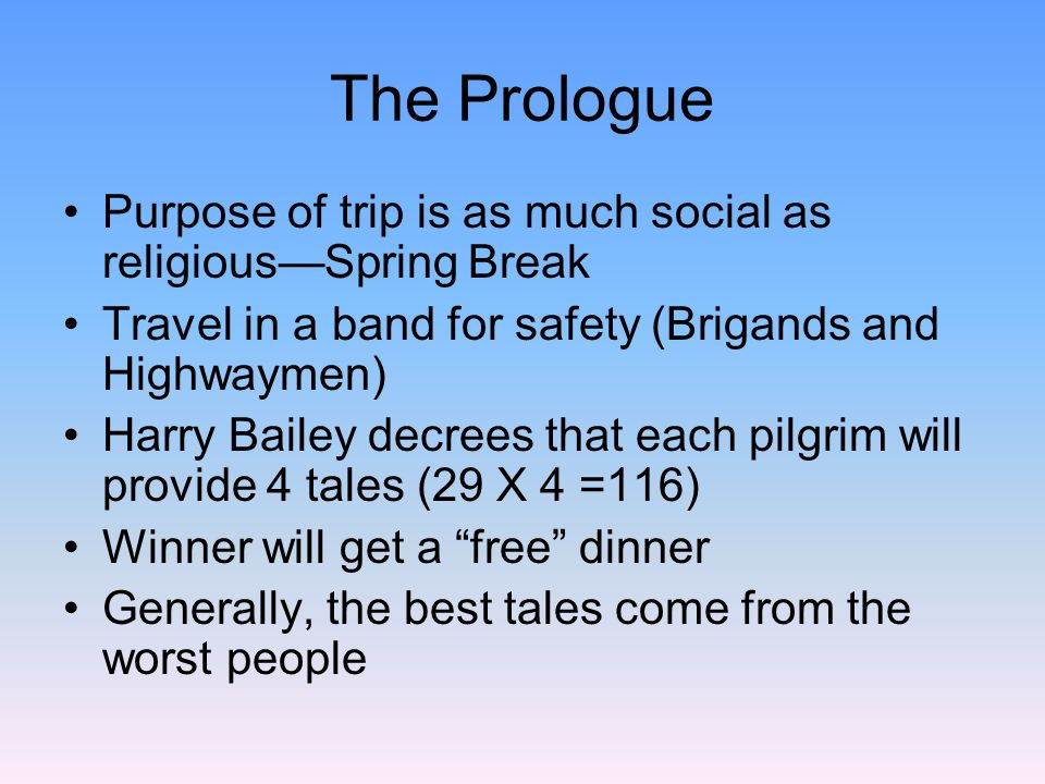 The Prologue Each pilgrim is a stereotype of their profession (priests are priestly, knights are knightly…) But some are mixed with irony The KnightChivalrous, noble, returned from the Crusades The Knights sona Squirea ladys man The Yeomanan attendant to the knight