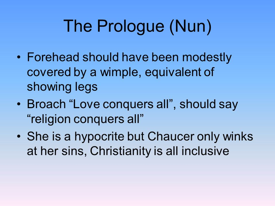 The Prologue Tonedetached and ironic ToneHarry Bailey understates the greed and hypocrisy, allows readers to draw their own conclusions Example, The Nun Prioress: Her sexy forehead, feeding her dogs meat and milk, her broach Amor vincit omnia (Love conquers all)