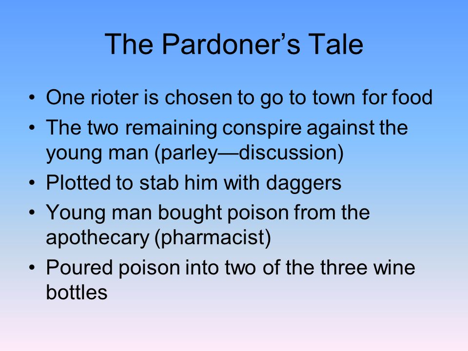 The Pardoners Tale When the young man returned, his brothers slew him They celebrated by drinking the poisoned winethey perished The Pardoner addresses the pilgrims (verse 299) He offers to absolve their sins for a price You may fall off your horse and break your neckscare tactic