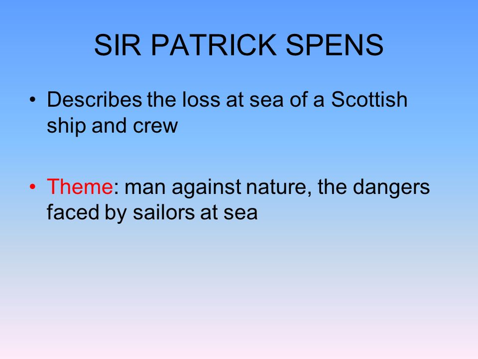SIR PATRICK SPENS Drunk king asks for a super sailor to sail his ship Old man replies: Sir Patrick Spens… King writes him a letter, he laughs at first Spens agrees, despite the danger (The tear blinded his ee.)