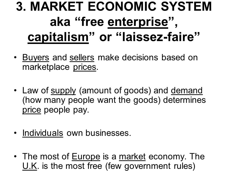 3. MARKET ECONOMIC SYSTEM aka free enterprise, capitalism or laissez-faire Buyers and sellers make decisions based on marketplace prices. Law of suppl