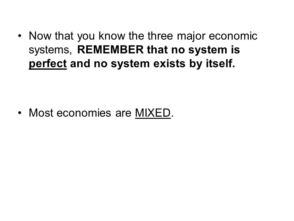 Now that you know the three major economic systems, REMEMBER that no system is perfect and no system exists by itself. Most economies are MIXED.