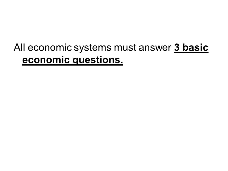 All economic systems must answer 3 basic economic questions.