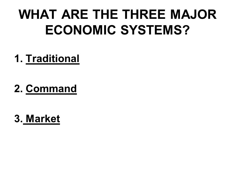 WHAT ARE THE THREE MAJOR ECONOMIC SYSTEMS? 1. Traditional 2. Command 3. Market