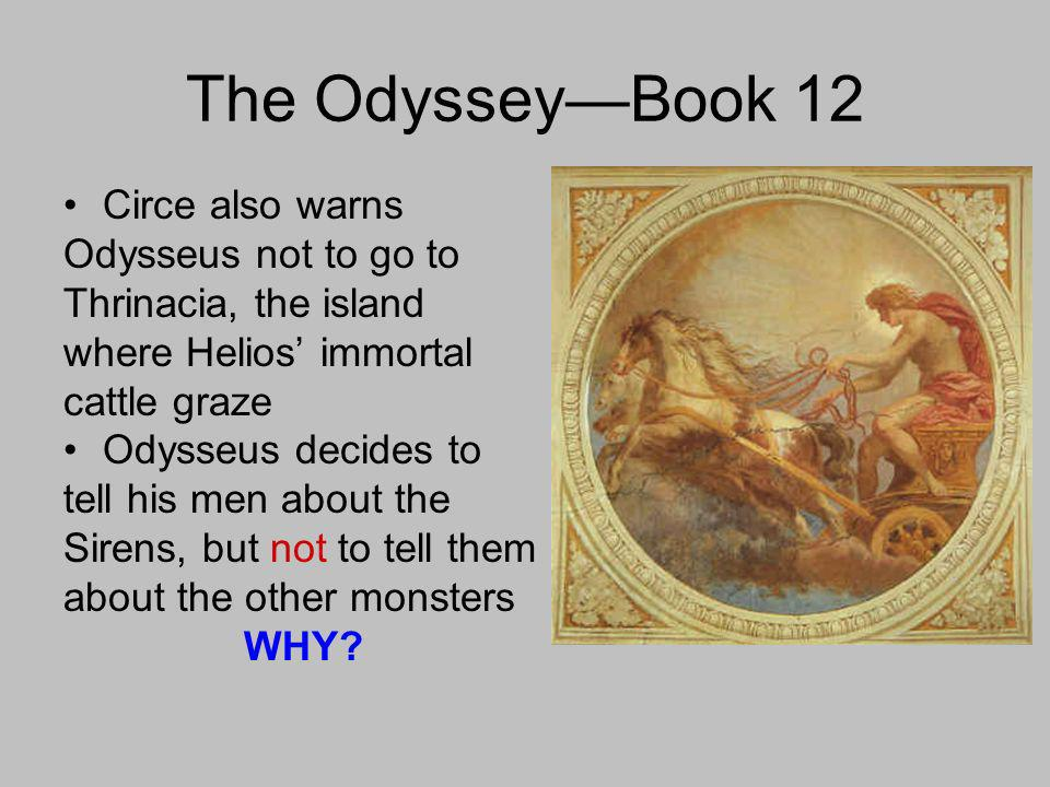 The OdysseyBook 12 Circe also warns Odysseus not to go to Thrinacia, the island where Helios immortal cattle graze Odysseus decides to tell his men about the Sirens, but not to tell them about the other monsters WHY?