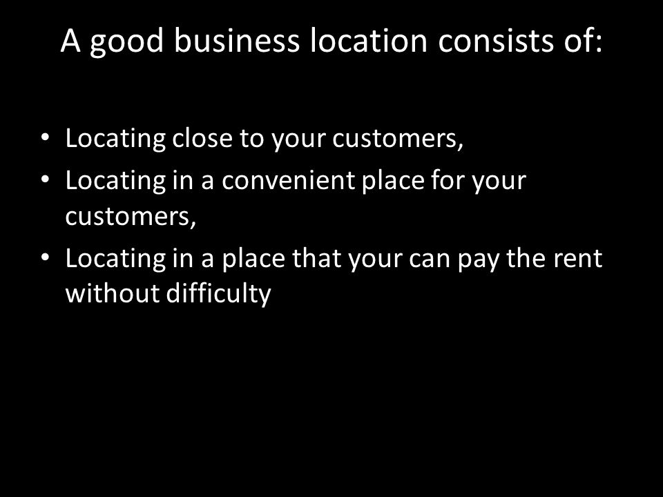 A good business location consists of: Locating close to your customers, Locating in a convenient place for your customers, Locating in a place that your can pay the rent without difficulty