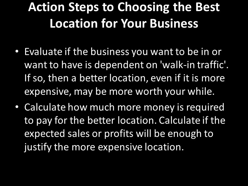 Action Steps to Choosing the Best Location for Your Business Evaluate if the business you want to be in or want to have is dependent on walk-in traffic .