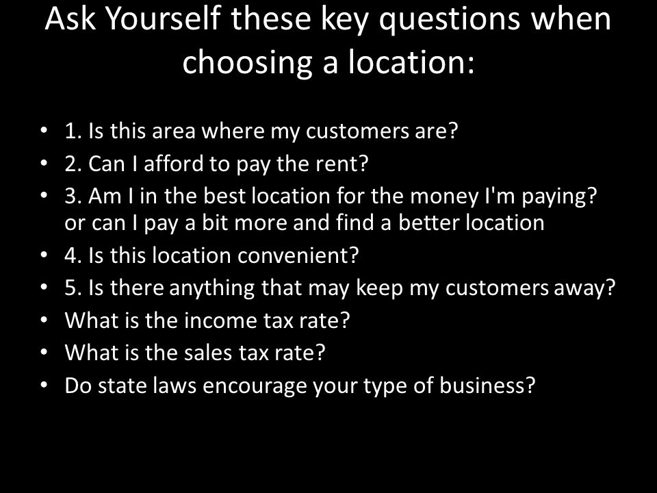 Ask Yourself these key questions when choosing a location: 1.
