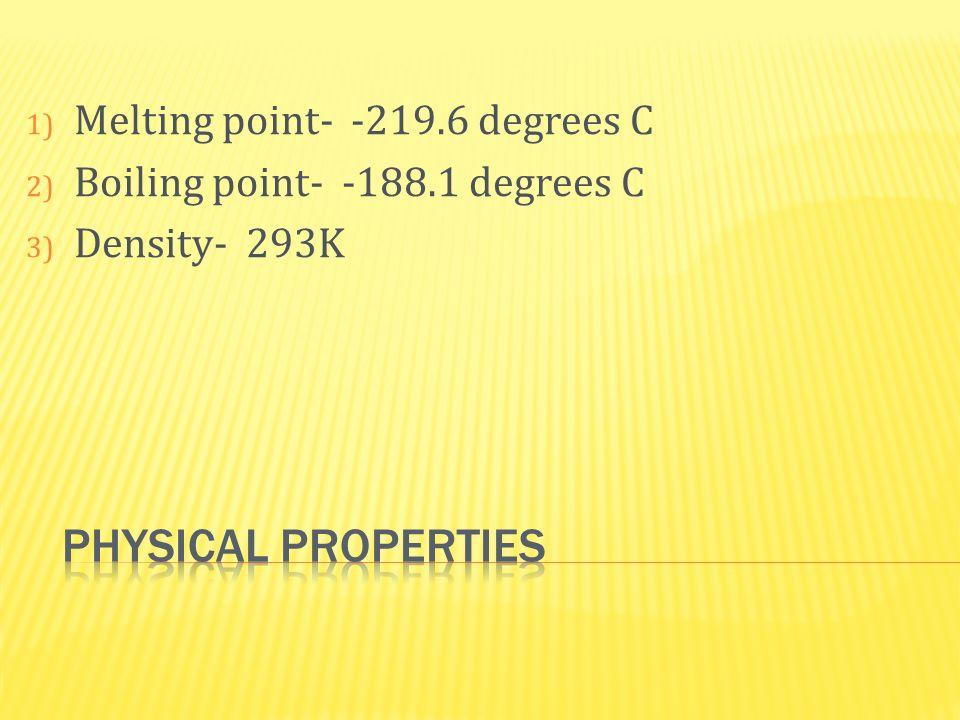 1) Melting point- -219.6 degrees C 2) Boiling point- -188.1 degrees C 3) Density- 293K