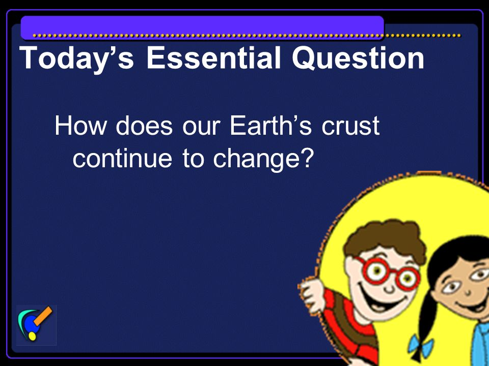 Todays Essential Question How does our Earths crust continue to change?