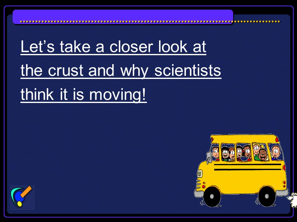 Lets take a closer look at the crust and why scientists think it is moving!