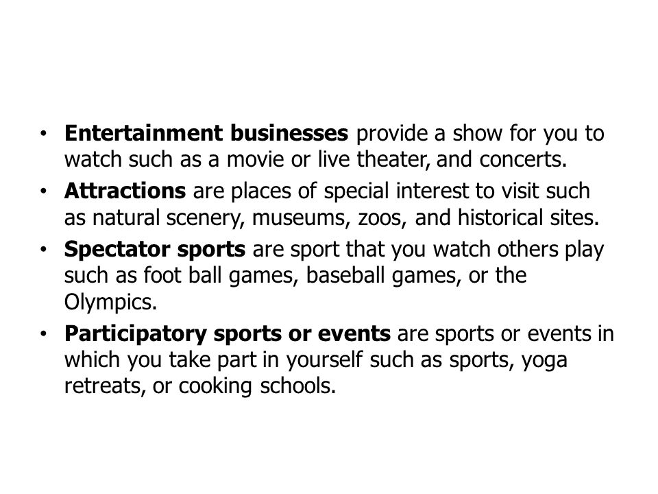 Entertainment businesses provide a show for you to watch such as a movie or live theater, and concerts. Attractions are places of special interest to