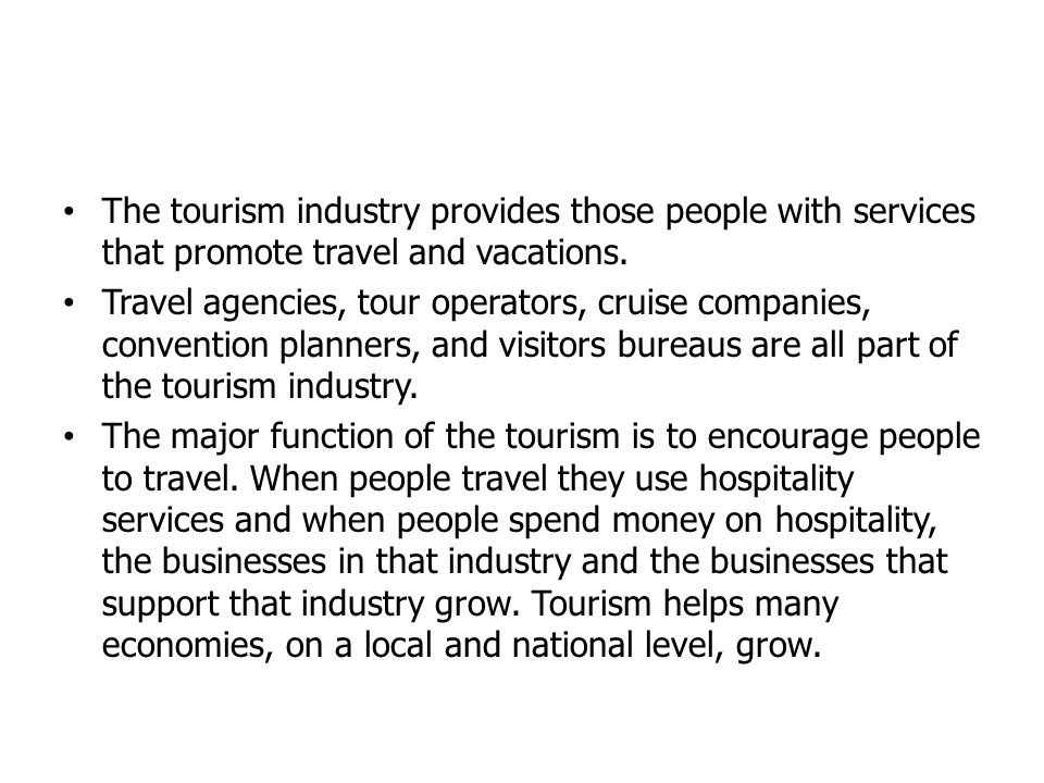 The tourism industry provides those people with services that promote travel and vacations. Travel agencies, tour operators, cruise companies, convent