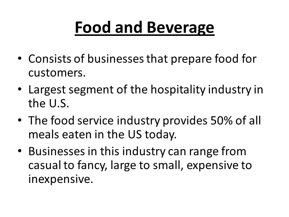 Food and Beverage Consists of businesses that prepare food for customers. Largest segment of the hospitality industry in the U.S. The food service ind