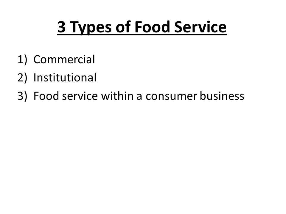 3 Types of Food Service 1)Commercial 2)Institutional 3)Food service within a consumer business