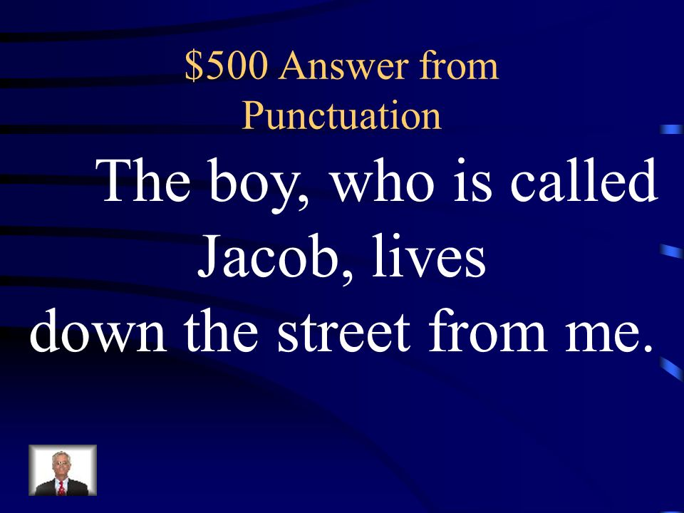 $500 Question from Punctuation The boy who is called Jacob lives down the street from me.