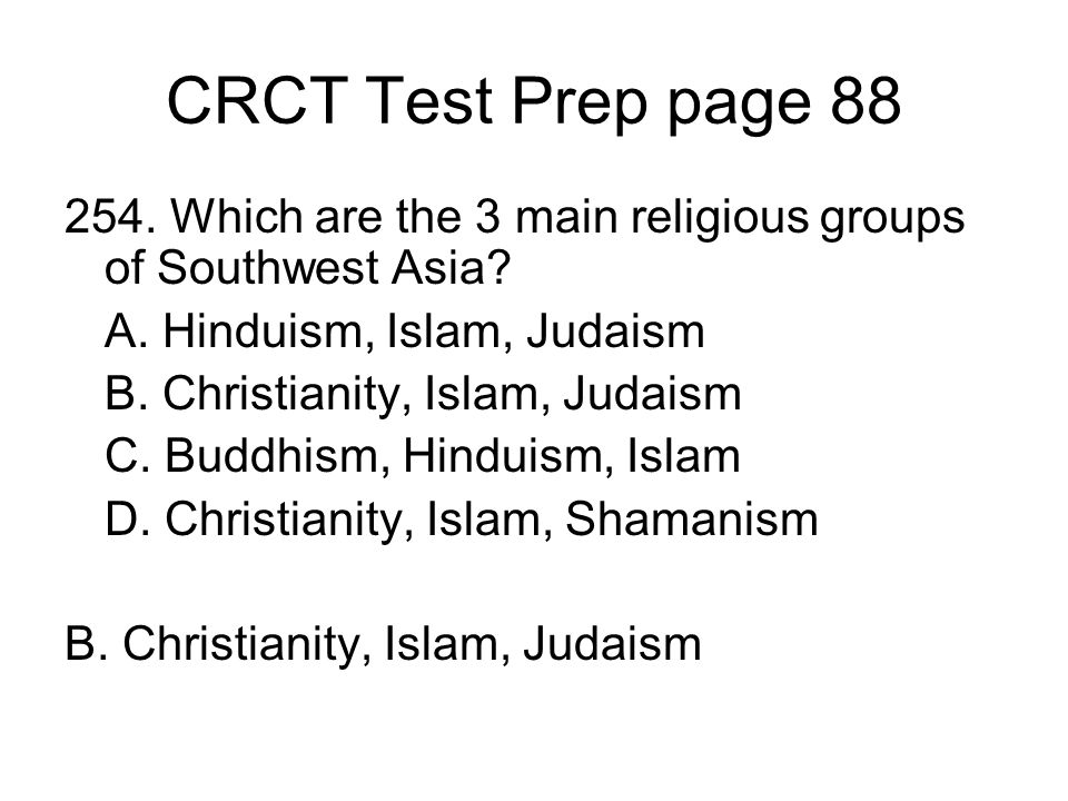 CRCT Test Prep page 88 254. Which are the 3 main religious groups of Southwest Asia? A. Hinduism, Islam, Judaism B. Christianity, Islam, Judaism C. Bu