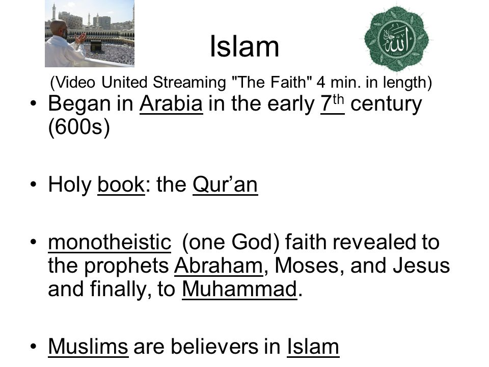 Islam Began in Arabia in the early 7 th century (600s) Holy book: the Quran monotheistic (one God) faith revealed to the prophets Abraham, Moses, and