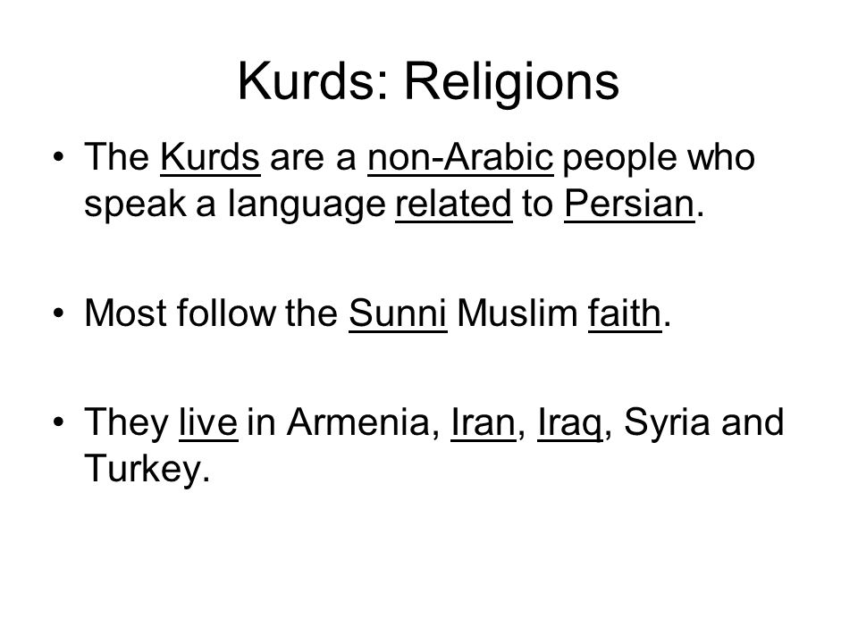 Kurds: Religions The Kurds are a non-Arabic people who speak a language related to Persian. Most follow the Sunni Muslim faith. They live in Armenia,