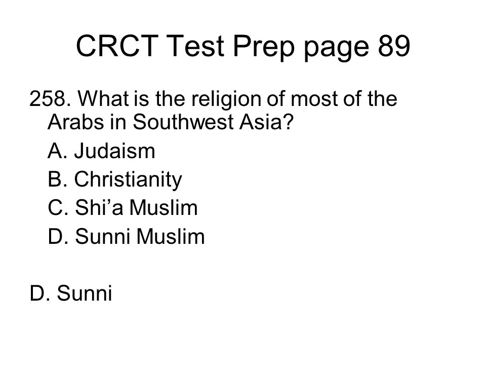 CRCT Test Prep page 89 258. What is the religion of most of the Arabs in Southwest Asia? A. Judaism B. Christianity C. Shia Muslim D. Sunni Muslim D.