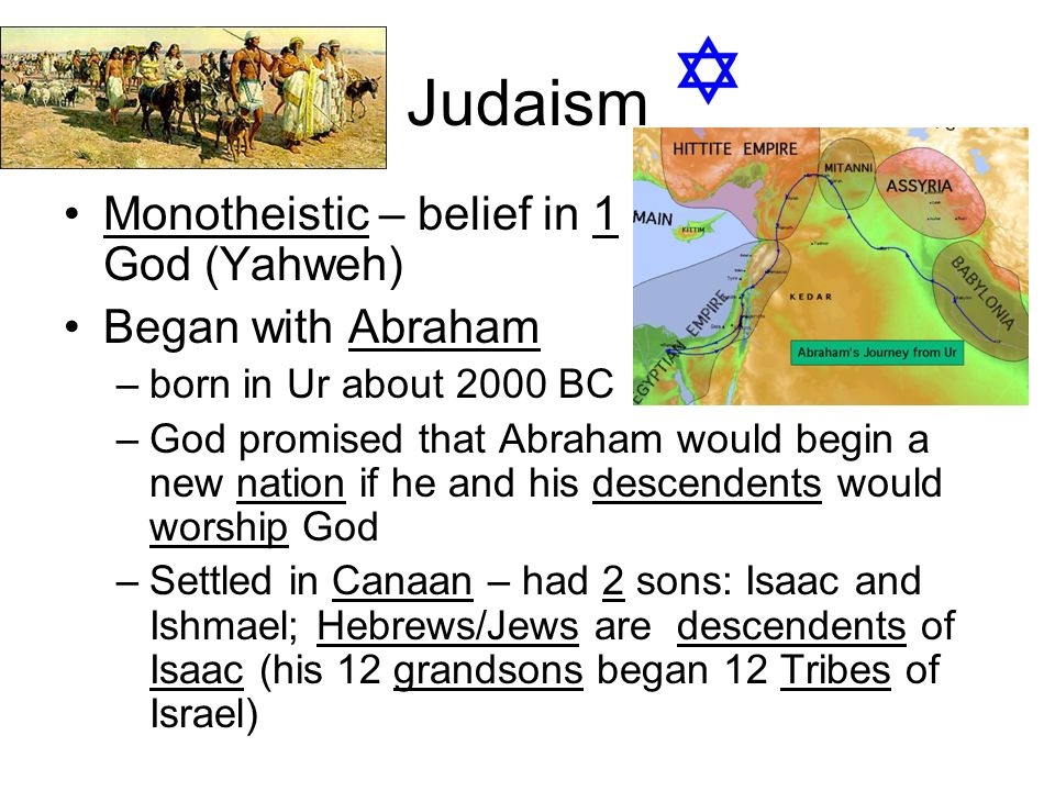 Judaism Monotheistic – belief in 1 God (Yahweh) Began with Abraham –born in Ur about 2000 BC –God promised that Abraham would begin a new nation if he