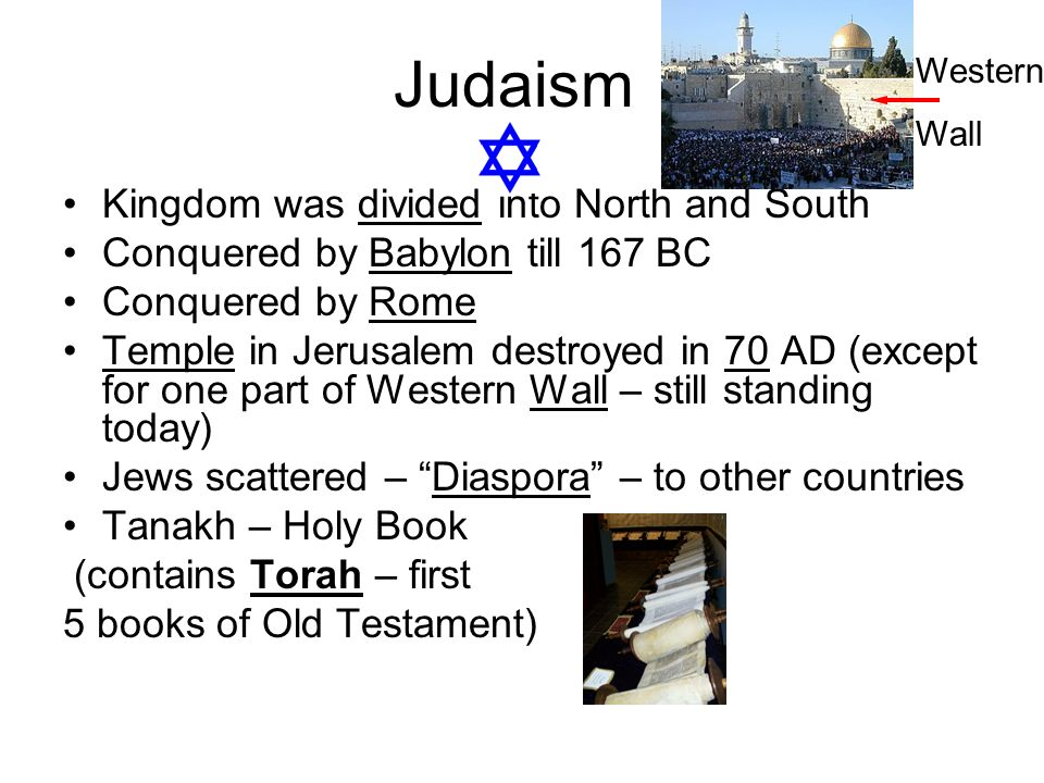 Judaism Kingdom was divided into North and South Conquered by Babylon till 167 BC Conquered by Rome Temple in Jerusalem destroyed in 70 AD (except for