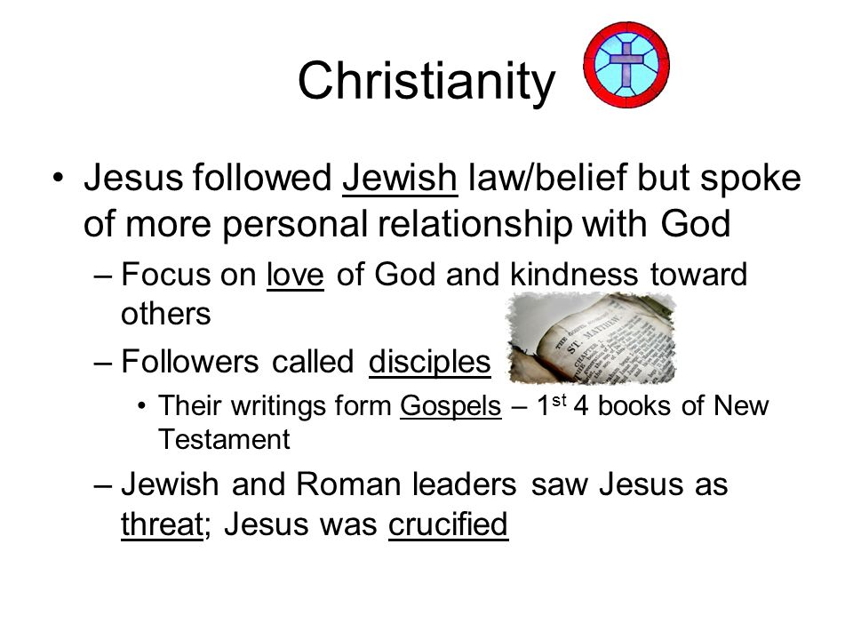 Christianity Jesus followed Jewish law/belief but spoke of more personal relationship with God –Focus on love of God and kindness toward others –Follo