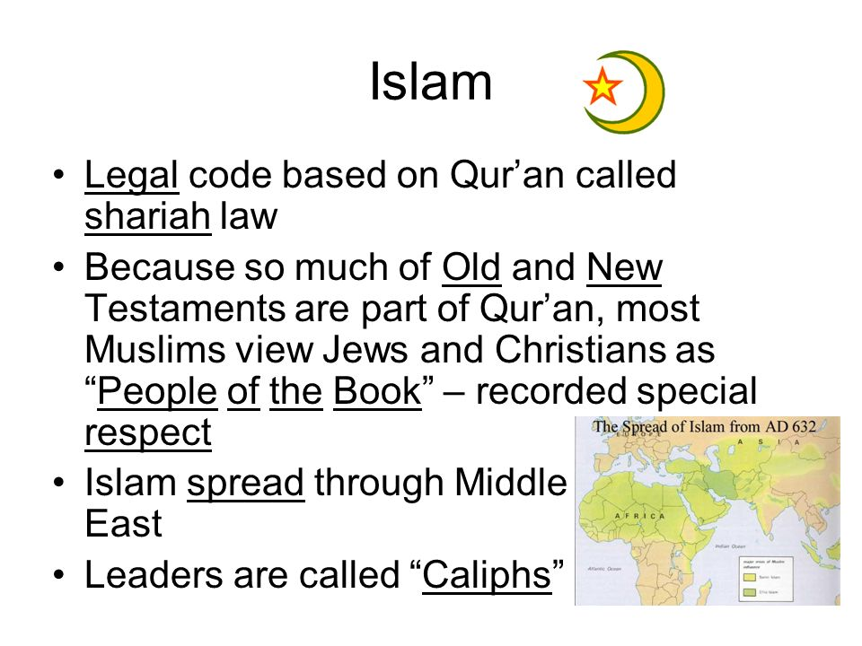 Islam Legal code based on Quran called shariah law Because so much of Old and New Testaments are part of Quran, most Muslims view Jews and Christians