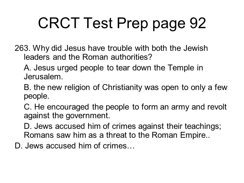 CRCT Test Prep page 92 263. Why did Jesus have trouble with both the Jewish leaders and the Roman authorities? A. Jesus urged people to tear down the