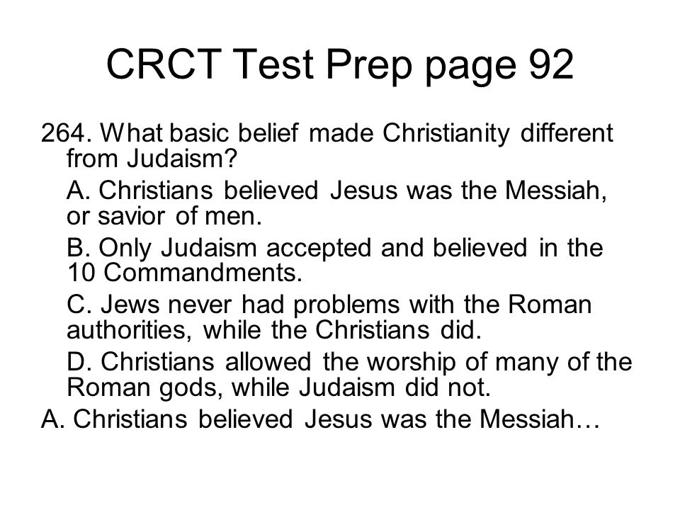 CRCT Test Prep page 92 264. What basic belief made Christianity different from Judaism? A. Christians believed Jesus was the Messiah, or savior of men